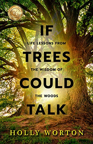 If Trees Could Talk: Life Lessons from the Wisdom of the Woods by [Worton, Holly]