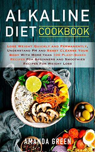 Alkaline Diet Cookbook: Lose Weight Quickly and Permanently, Understand PH and Reset Cleanse Your Body with More than 100 Plant-Based Recipes For Beginners and Smoothies Recipes For Weight Loss by Amanda Green