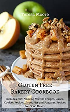 Gluten Free Bakery Cookbook: Includes 100+ Amazing Muffins Recipes, Cakes, Cookies Recipes, Sweet Pies and Pancakes Recipes For Good Health