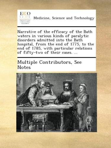 Read Online Narrative of the efficacy of the Bath waters in various kinds of paralytic disorders admitted into the Bath hospital, from the end of 1775, to the end ... relations of fifty-two of their cases. ... PDF