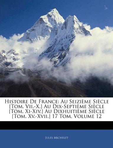 Download Histoire De France: Au Seizième Siècle [Tom. Vii.-X.] Au Dix-Septième Siècle [Tom. Xi-Xiv.] Au Dixhuitième Siècle [Tom. Xv.-Xvii.] 17 Tom, Volume 12 (French Edition) pdf