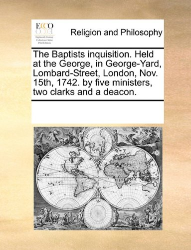 Download The Baptists inquisition. Held at the George, in George-Yard, Lombard-Street, London, Nov. 15th, 1742. by five ministers, two clarks and a deacon. ePub fb2 book