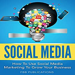 Social Media: How to Use Social Media Marketing to Grow Your Business