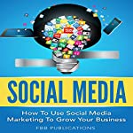 Social Media: How to Use Social Media Marketing to Grow Your Business | FBB Publications