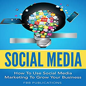 Social Media: How to Use Social Media Marketing to Grow Your Business Audiobook
