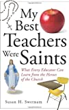 img - for My Best Teachers Were Saints: What Every Educator Can Learn from the Heroes of the Church by Susan H. Swetnam (2007-02-01) book / textbook / text book