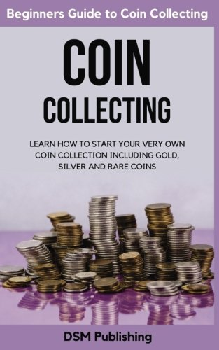 Coin Collecting: Learn How to Start Your Very Own Coin Collection Including Gold, Silver and Rare (Collect Rare Coins)
