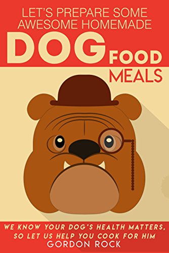 Let's Prepare Some Awesome Homemade Dog Food Meals: We Know Your Dog's Health Matters, So Let Us Help You Cook for Him by Gordon Rock