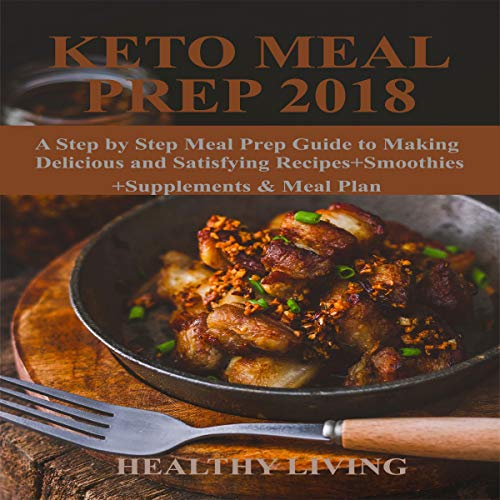 Keto Meal Prep 2018: A Step by Step Meal Prep Guide to Making Delicious and Satisfying Recipes+Smoothies+Supplements & Meal Plan by Healthy Living