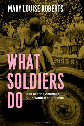 Download What Soldiers Do: Sex and the American GI in World War II France pdf epub
