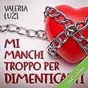 Mi manchi troppo per dimenticarti (Ti odio con tutto il cuore 2) Audiobook by Valeria Luzi Narrated by Walter Rivetti