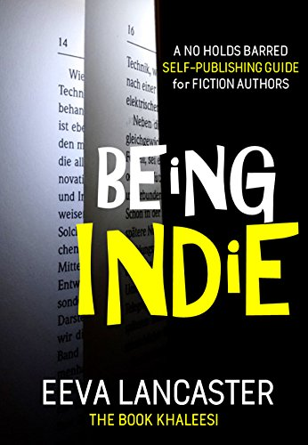 BEING INDIE: A No Holds Barred Self-Publishing Guide for Fiction Authors