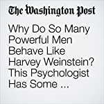 Why Do So Many Powerful Men Behave Like Harvey Weinstein? This Psychologist Has Some Theories. | Samantha Schmidt