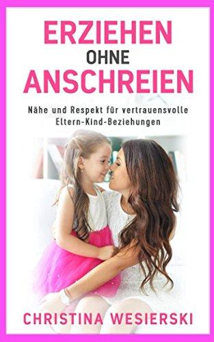 Erziehen ohne Anschreien: Nähe und Respekt für vertrauensvolle Eltern-Kind-Beziehungen – Kindererziehung ohne auszurasten