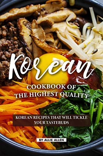Korean Cookbook of The Highest Quality:  Korean Recipes That Will Tickle Your Tastebuds by Allie Allen