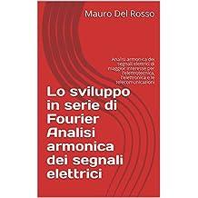 Lo sviluppo in serie di Fourier  Analisi armonica dei segnali elettrici: Analisi armonica dei segnali elettrici di maggior interesse per l'elettrotecnica, ... e le telecomunicazioni (Italian Edition)