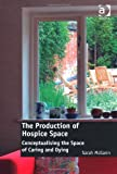 By Sarah Mcgann The Production of Hospice Space: Conceptualising the Space of Caring and Dying (New edition) [Hardcover]