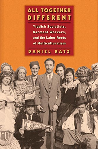 All Together Different: Yiddish Socialists, Garment Workers, and the Labor Roots of Multiculturalism (Goldstein-Goren Series in American Jewish History)
