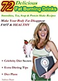72 Delicious Fat Burning Drinks Smoothies, Tea, Soup & Protein Shake Recipes: Make Your Body Fat Disappear - FAST & HEALTHY