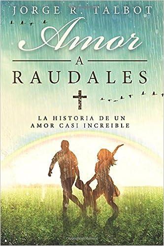 Amor a Raudales: La historia de un amor poco comprendido y no correspondido: Amazon.es: Jorge R. Talbot MD: Libros