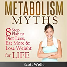Metabolism Myths: A Simple 8 Step Plan to Diet Less, Eat More & Lose Weight for Life