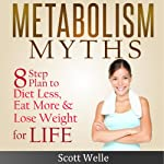 Metabolism Myths: A Simple 8 Step Plan to Diet Less, Eat More & Lose Weight for Life | Scott Welle