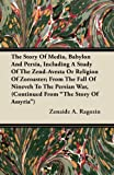 The Story of Media, Babylon and Persia, Including a Study of the Zend-Avesta or Religion of Zoroaster; from the Fall of Nineveh to the Persian War, (C, Zenaide A. Ragozin, 1446092720