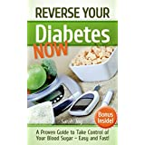 Diabetes: Reverse Your Diabetes NOW! How To Take Control of Your Blood Sugar Easy and Fast!: Reverse Diabetes Forever (Type 2 Diabetes Cure Book 1)