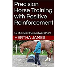 Precision Horse Training with Positive Reinforcement: 12 Thin-Sliced Groundwork Plans (Life Skills for Horses Book 9)