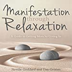Manifestation Through Relaxation: A Guide to Getting More by Giving In | Tim Grimes,Neville Goddard