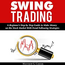 Swing Trading: A Beginner's Step by Step Guide to Make Money on the Stock Market With Trend Following Strategies Audiobook by Matthew G. Carter Narrated by John Hays