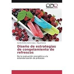 Diseño de estrategias de congelamiento de refrescos: De la evaluación energética a la estandarización de procesos (Spanish Edition)