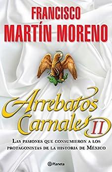 Arrebatos Carnales 2: Las pasiones que consumieron a los protagonistas de la Historia de México de [Moreno, Francisco Martín]
