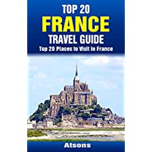 Top 20 Places to Visit in France - Top 20 France Travel Guide (Includes Paris, French Riviera, Loire Valley, Lyon, Marseille, Toulouse, Carcassonne, Lille. Strasbourg.) (Europe Travel Series Book 32)