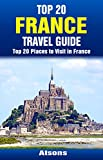 Top 20 Places to Visit in France - Top 20 France Travel Guide (Includes Paris, French Riviera, Loire Valley, Lyon, Marseille, Toulouse, Carcassonne, Lille, ... (Europe Travel Series Book 32)