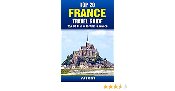 Top 20 Places to Visit in France - Top 20 France Travel Guide (Includes Paris, French Riviera, Loire Valley, Lyon, Marseille, Toulouse, Carcassonne, Lille, ... Travel Series Book 32) (English Edition) eBook: