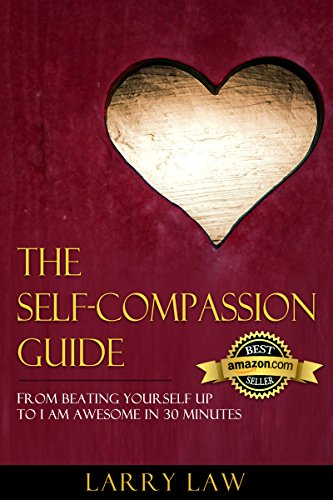 The Self-Compassion Guide: From Beating Yourself Up To I Am Awesome In 30 Minutes (Tony Robbins, Anthony Robbins, Brian Tracy, Jim Rohn, Jack Canfield. Zig Ziglar, Oprah, Stephen Covey Book 5)