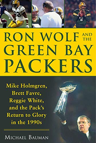 Green Bay Packers Coach Mike - Ron Wolf and the Green Bay Packers: Mike Holmgren, Brett Favre, Reggie White, and the Pack's Return to Glory in the 1990s