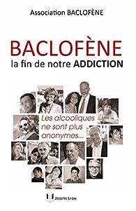 Baclofène, la fin de notre addiction : Les alcooliques ne sont plus anonymes... par  Baclofène