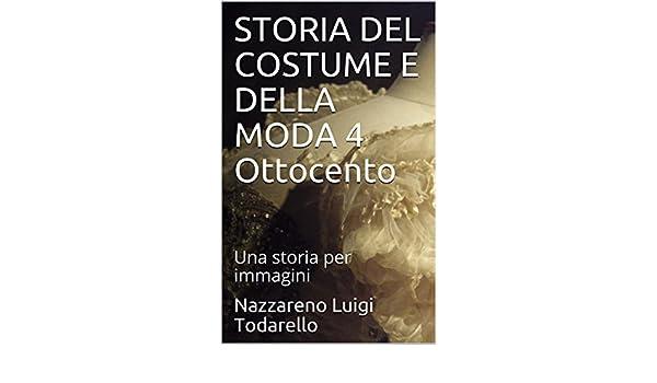 STORIA DEL COSTUME E DELLA MODA 4 Ottocento: Una storia per immagini (Italian Edition) eBook: Nazzareno Luigi Todarello: Amazon.es: Tienda Kindle
