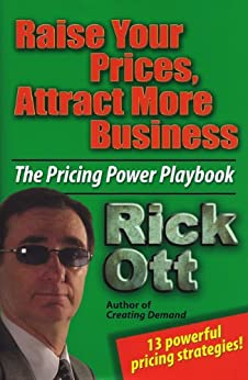 Raise Your Prices, Attract More Business by [Ott, Rick]
