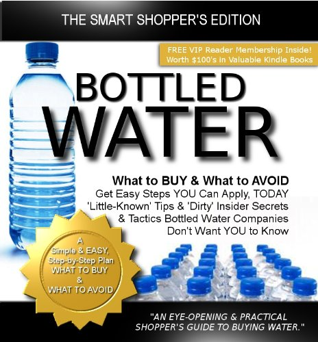 Bottled Water: What to BUY & What to AVOID (The Truth About Bottled Water Book 1)