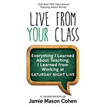 LIVE FROM YOUR CLASS: Everything I Learned About Teaching, I Learned from Working at Saturday Night Live to Increase Student Engagement by Teaching to Change Lives