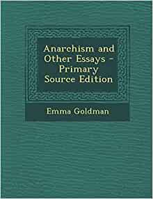 anarchism and other essays published When she was in her twenties and had published her very first essay on   goldman, emma (1910) anarchism and other essays (new york: mother earth.