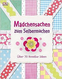 Mädchensachen Zum Selbermachen: Über 70 Kreative Ideen: Amazon.de: Bücher