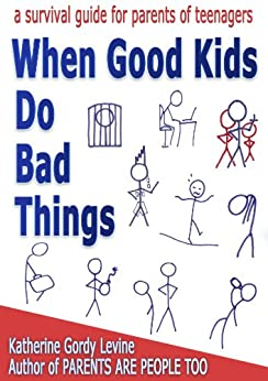 When Good Kids Do Bad Things - A Survival Guide for Parents of Teenagers by [Levine, Katherine Gordy]