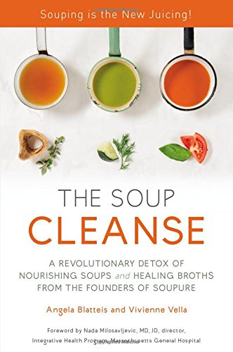 THE SOUP CLEANSE: A Revolutionary Detox of Nourishing Soups and Healing Broths from the Founders of Soupure by Angela Blatteis, Vivienne Vella