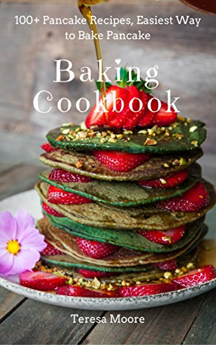Baking Cookbook: 100+ Pancake Recipes, Easiest Way to Bake Pancake (Healthy Food Book 40) by Teresa   Moore