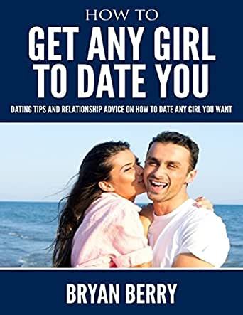 Amazon com: How to Get Any Girl to Date You - Dating Tips and