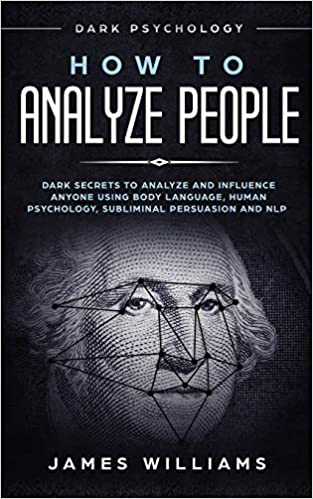 How To Analyze People: Dark Psychology - Dark Secrets To Analyze And Influence Anyone Using Body Language, Human Psychology, Subliminal Persuasion And Nlp PDF Descargar